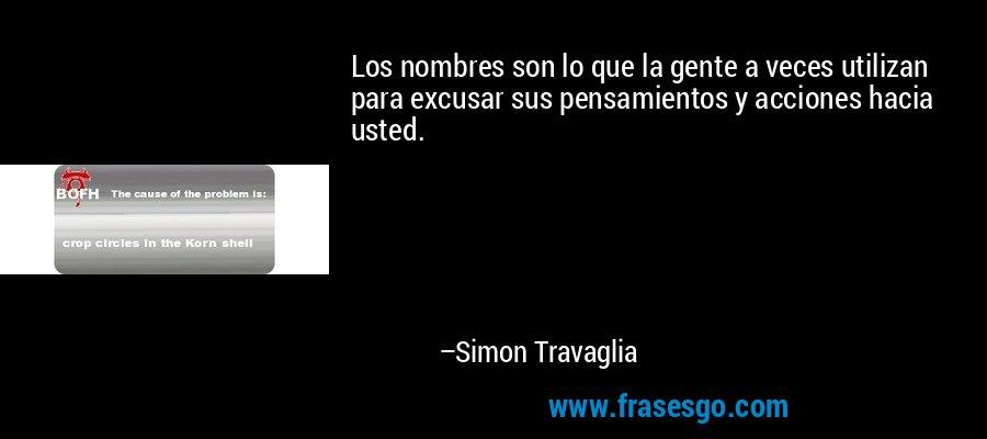 Los nombres son lo que la gente a veces utilizan para excusar sus pensamientos y acciones hacia usted. – Simon Travaglia