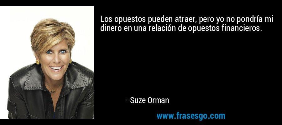 Los opuestos pueden atraer, pero yo no pondría mi dinero en una relación de opuestos financieros. – Suze Orman