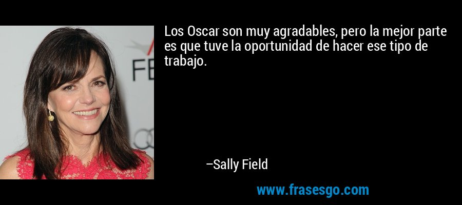 Los Oscar son muy agradables, pero la mejor parte es que tuve la oportunidad de hacer ese tipo de trabajo. – Sally Field