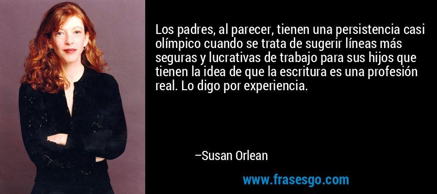 Los padres, al parecer, tienen una persistencia casi olímpico cuando se trata de sugerir líneas más seguras y lucrativas de trabajo para sus hijos que tienen la idea de que la escritura es una profesión real. Lo digo por experiencia. – Susan Orlean