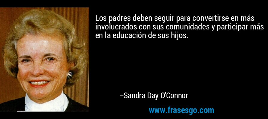 Los padres deben seguir para convertirse en más involucrados con sus comunidades y participar más en la educación de sus hijos. – Sandra Day O'Connor