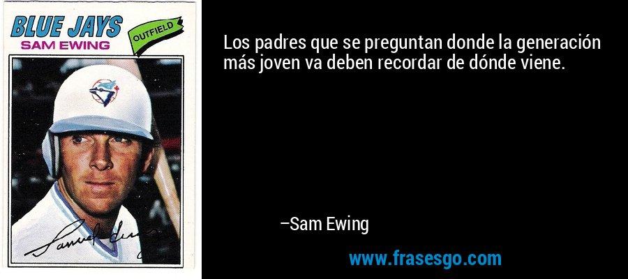 Los padres que se preguntan donde la generación más joven va deben recordar de dónde viene. – Sam Ewing
