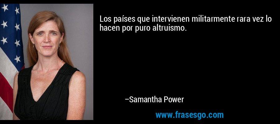 Los países que intervienen militarmente rara vez lo hacen por puro altruismo. – Samantha Power