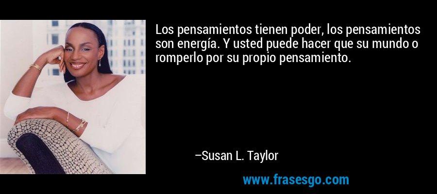 Los pensamientos tienen poder, los pensamientos son energía. Y usted puede hacer que su mundo o romperlo por su propio pensamiento. – Susan L. Taylor