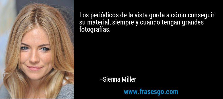 Los periódicos de la vista gorda a cómo conseguir su material, siempre y cuando tengan grandes fotografías. – Sienna Miller