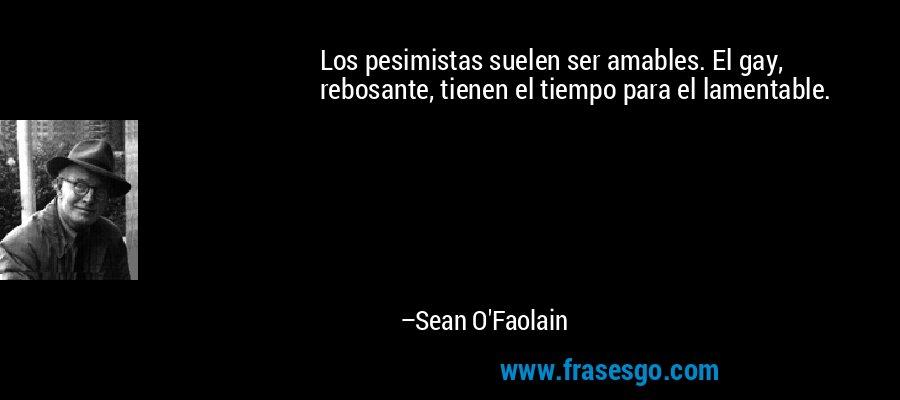 Los pesimistas suelen ser amables. El gay, rebosante, tienen el tiempo para el lamentable. – Sean O'Faolain