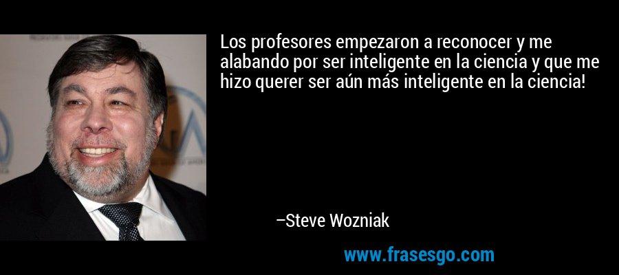 Los profesores empezaron a reconocer y me alabando por ser inteligente en la ciencia y que me hizo querer ser aún más inteligente en la ciencia! – Steve Wozniak