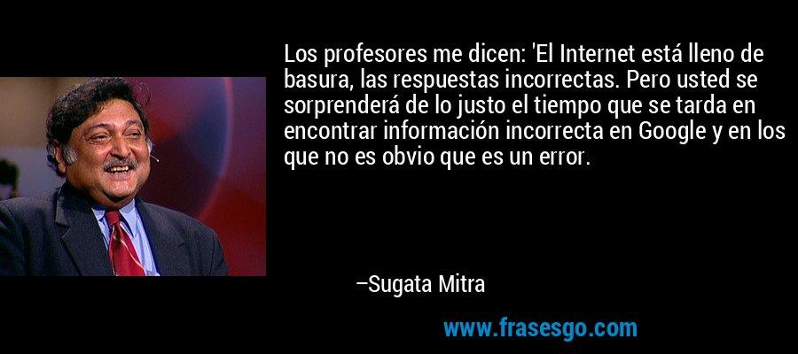 Los profesores me dicen: 'El Internet está lleno de basura, las respuestas incorrectas. Pero usted se sorprenderá de lo justo el tiempo que se tarda en encontrar información incorrecta en Google y en los que no es obvio que es un error. – Sugata Mitra