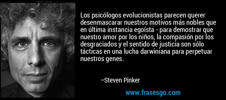 Los psicólogos evolucionistas parecen querer desenmascarar nuestros motivos más nobles que en última instancia egoísta - para demostrar que nuestro amor por los niños, la compasión por los desgraciados y el sentido de justicia son sólo tácticas en una lucha darwiniana para perpetuar nuestros genes. – Steven Pinker