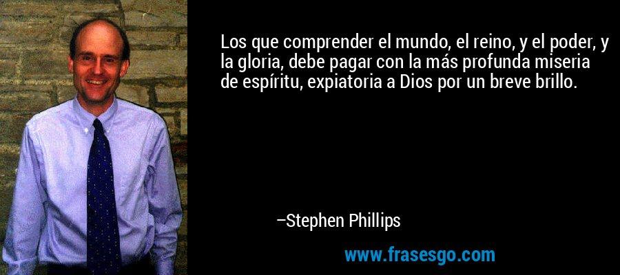 Los que comprender el mundo, el reino, y el poder, y la gloria, debe pagar con la más profunda miseria de espíritu, expiatoria a Dios por un breve brillo. – Stephen Phillips