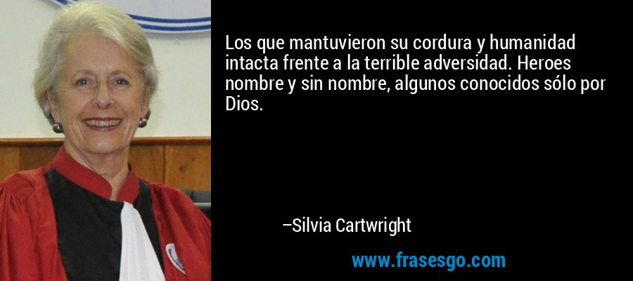 Los que mantuvieron su cordura y humanidad intacta frente a la terrible adversidad. Heroes nombre y sin nombre, algunos conocidos sólo por Dios. – Silvia Cartwright