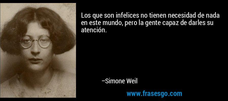 Los que son infelices no tienen necesidad de nada en este mundo, pero la gente capaz de darles su atención. – Simone Weil