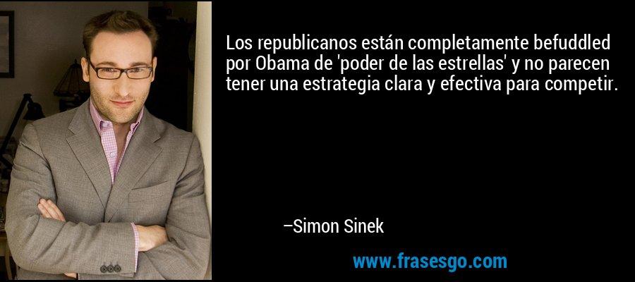 Los republicanos están completamente befuddled por Obama de 'poder de las estrellas' y no parecen tener una estrategia clara y efectiva para competir. – Simon Sinek
