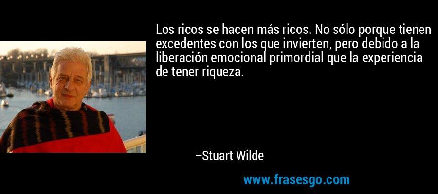 Los ricos se hacen más ricos. No sólo porque tienen excedentes con los que invierten, pero debido a la liberación emocional primordial que la experiencia de tener riqueza. – Stuart Wilde