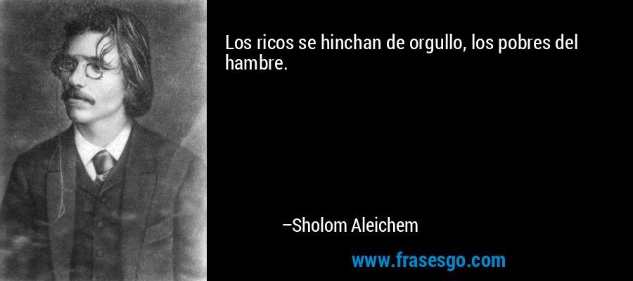 Los ricos se hinchan de orgullo, los pobres del hambre. – Sholom Aleichem
