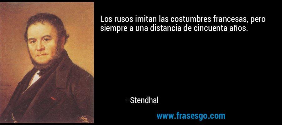 Los rusos imitan las costumbres francesas, pero siempre a una distancia de cincuenta años. – Stendhal