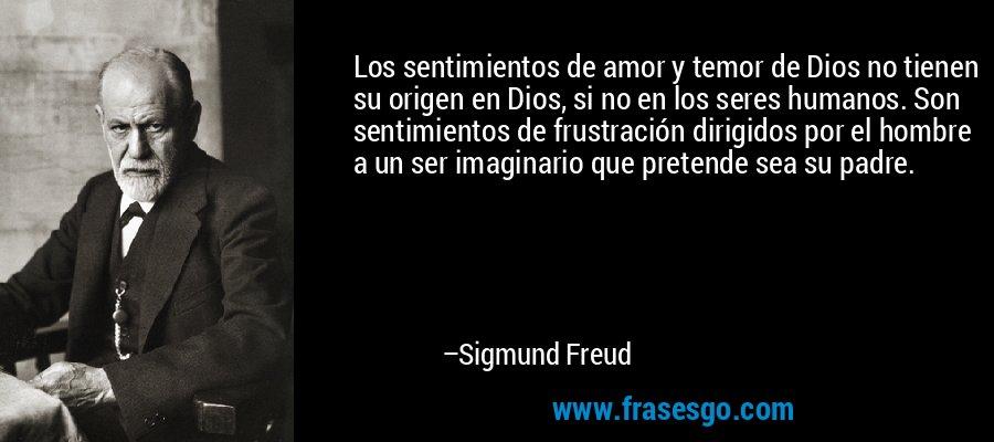 Los sentimientos de amor y temor de Dios no tienen su origen en Dios, si no en los seres humanos. Son sentimientos de frustración dirigidos por el hombre a un ser imaginario que pretende sea su padre. – Sigmund Freud