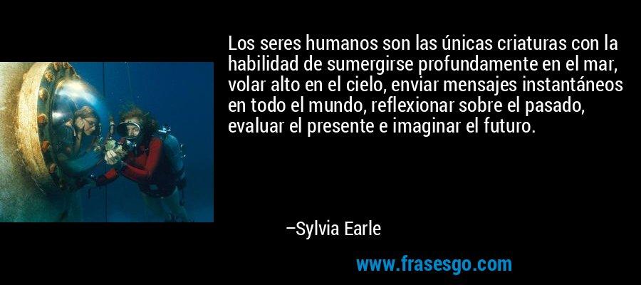Los seres humanos son las únicas criaturas con la habilidad de sumergirse profundamente en el mar, volar alto en el cielo, enviar mensajes instantáneos en todo el mundo, reflexionar sobre el pasado, evaluar el presente e imaginar el futuro. – Sylvia Earle
