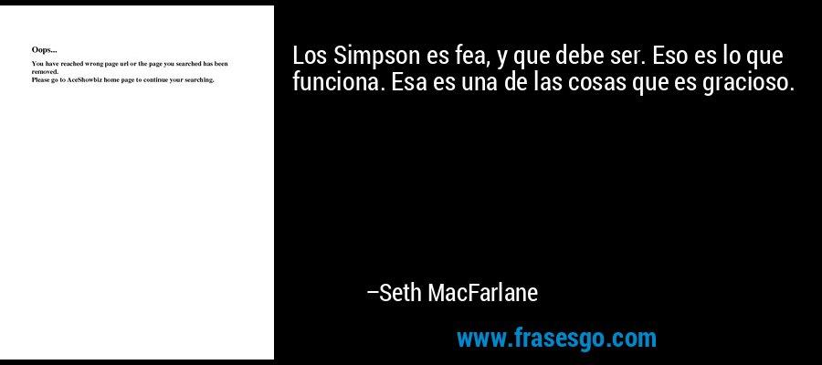 Los Simpson es fea, y que debe ser. Eso es lo que funciona. Esa es una de las cosas que es gracioso. – Seth MacFarlane