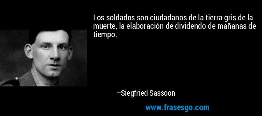 Los soldados son ciudadanos de la tierra gris de la muerte, la elaboración de dividendo de mañanas de tiempo. – Siegfried Sassoon