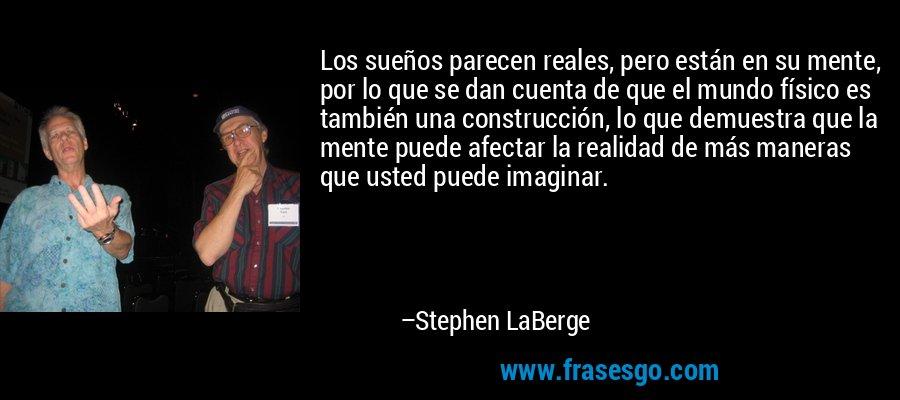 Los sueños parecen reales, pero están en su mente, por lo que se dan cuenta de que el mundo físico es también una construcción, lo que demuestra que la mente puede afectar la realidad de más maneras que usted puede imaginar. – Stephen LaBerge
