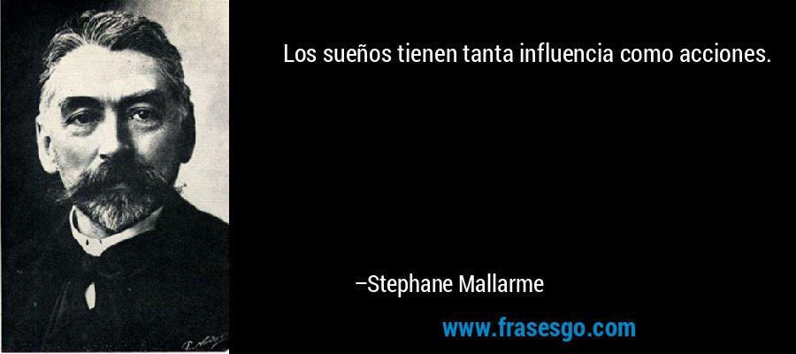 Los sueños tienen tanta influencia como acciones. – Stephane Mallarme