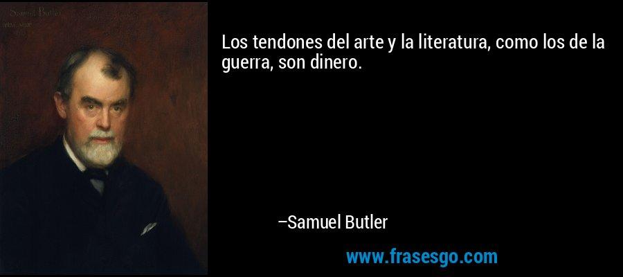 Los tendones del arte y la literatura, como los de la guerra, son dinero. – Samuel Butler
