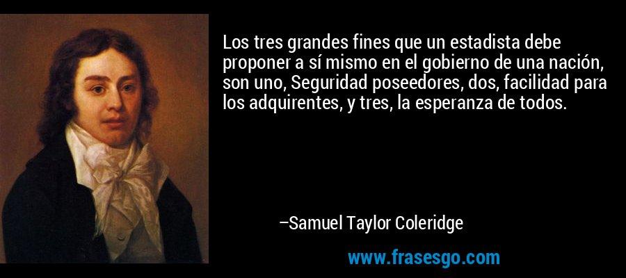 Los tres grandes fines que un estadista debe proponer a sí mismo en el gobierno de una nación, son uno, Seguridad poseedores, dos, facilidad para los adquirentes, y tres, la esperanza de todos. – Samuel Taylor Coleridge
