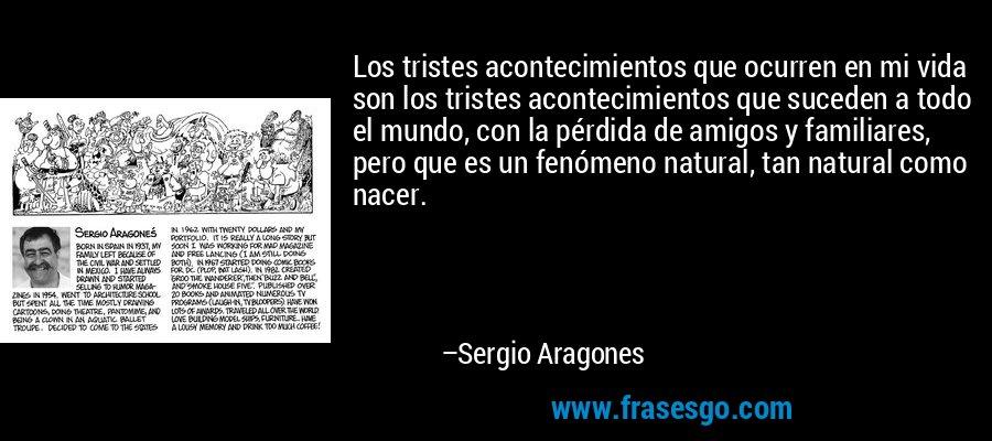 Los tristes acontecimientos que ocurren en mi vida son los tristes acontecimientos que suceden a todo el mundo, con la pérdida de amigos y familiares, pero que es un fenómeno natural, tan natural como nacer. – Sergio Aragones