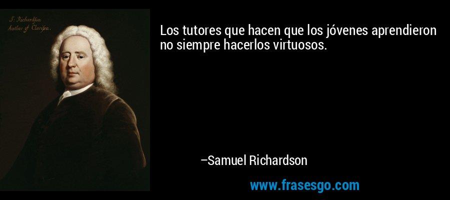 Los tutores que hacen que los jóvenes aprendieron no siempre hacerlos virtuosos. – Samuel Richardson