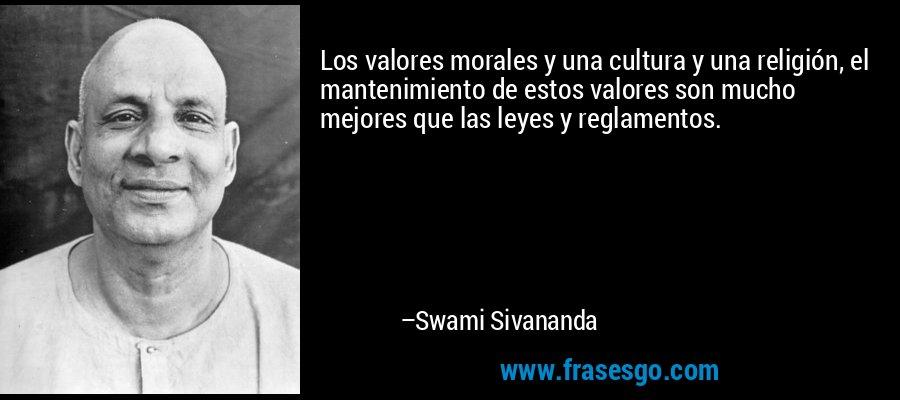 Los valores morales y una cultura y una religión, el mantenimiento de estos valores son mucho mejores que las leyes y reglamentos. – Swami Sivananda
