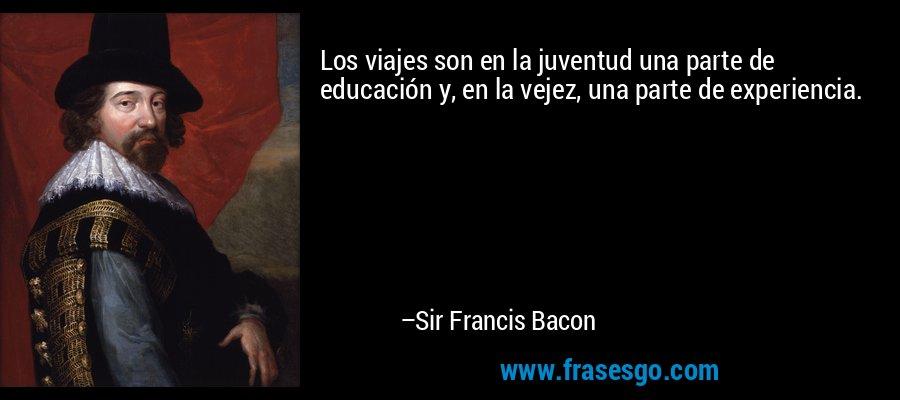 Los viajes son en la juventud una parte de educación y, en la vejez, una parte de experiencia. – Sir Francis Bacon