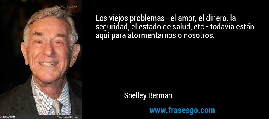 Los viejos problemas - el amor, el dinero, la seguridad, el estado de salud, etc - todavía están aquí para atormentarnos o nosotros. – Shelley Berman