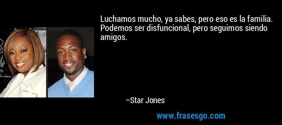 Luchamos mucho, ya sabes, pero eso es la familia. Podemos ser disfuncional, pero seguimos siendo amigos. – Star Jones