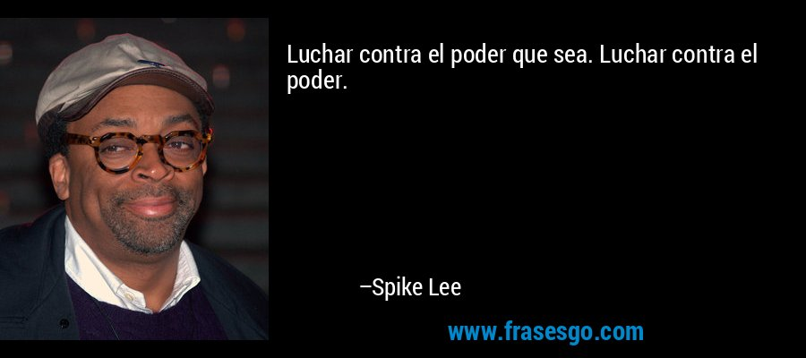 Luchar contra el poder que sea. Luchar contra el poder. – Spike Lee