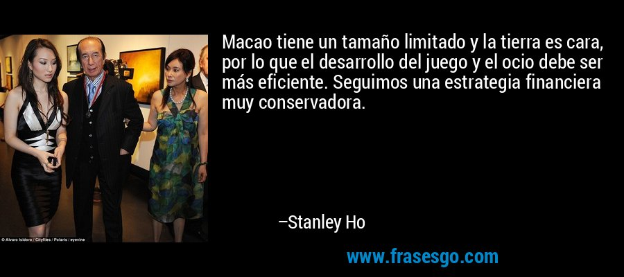 Macao tiene un tamaño limitado y la tierra es cara, por lo que el desarrollo del juego y el ocio debe ser más eficiente. Seguimos una estrategia financiera muy conservadora. – Stanley Ho