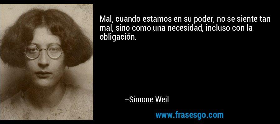 Mal, cuando estamos en su poder, no se siente tan mal, sino como una necesidad, incluso con la obligación. – Simone Weil