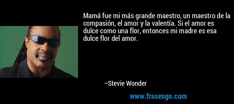 Mamá fue mi más grande maestro, un maestro de la compasión, el amor y la valentía. Si el amor es dulce como una flor, entonces mi madre es esa dulce flor del amor. – Stevie Wonder