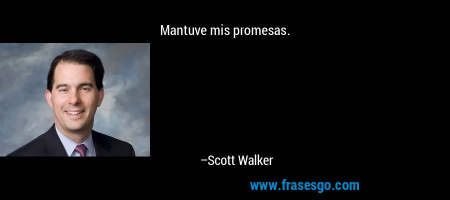 Mantuve mis promesas. – Scott Walker