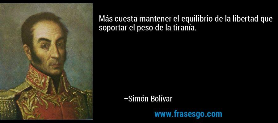 Más cuesta mantener el equilibrio de la libertad que soportar el peso de la tiranía. – Simón Bolívar