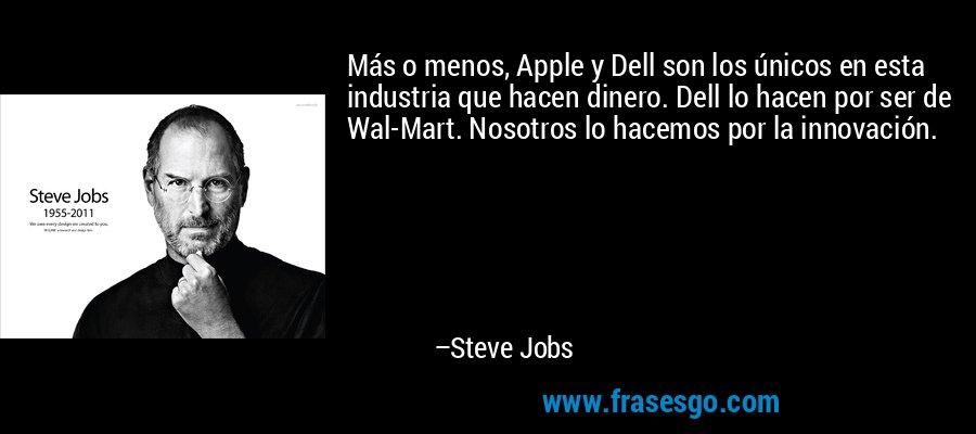 Más o menos, Apple y Dell son los únicos en esta industria que hacen dinero. Dell lo hacen por ser de Wal-Mart. Nosotros lo hacemos por la innovación. – Steve Jobs
