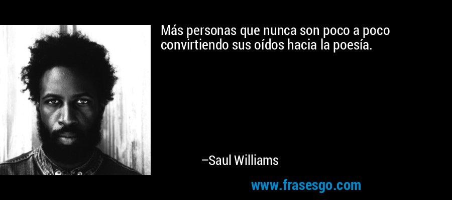 Más personas que nunca son poco a poco convirtiendo sus oídos hacia la poesía. – Saul Williams