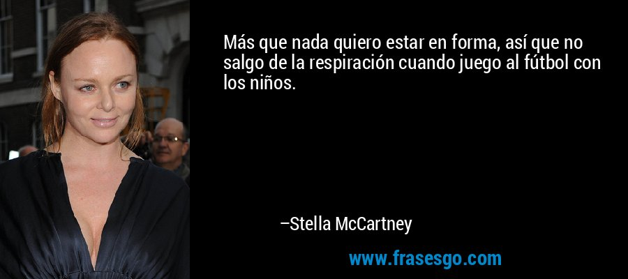 Más que nada quiero estar en forma, así que no salgo de la respiración cuando juego al fútbol con los niños. – Stella McCartney