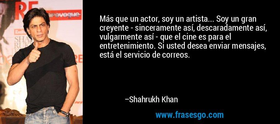 Más que un actor, soy un artista... Soy un gran creyente - sinceramente así, descaradamente así, vulgarmente así - que el cine es para el entretenimiento. Si usted desea enviar mensajes, está el servicio de correos. – Shahrukh Khan