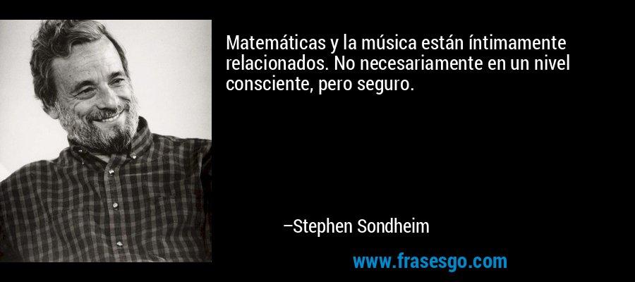 Matemáticas y la música están íntimamente relacionados. No necesariamente en un nivel consciente, pero seguro. – Stephen Sondheim