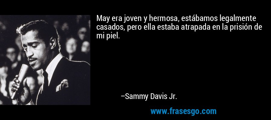 May era joven y hermosa, estábamos legalmente casados, pero ella estaba atrapada en la prisión de mi piel. – Sammy Davis Jr.