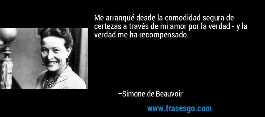 Me arranqué desde la comodidad segura de certezas a través de mi amor por la verdad - y la verdad me ha recompensado. – Simone de Beauvoir