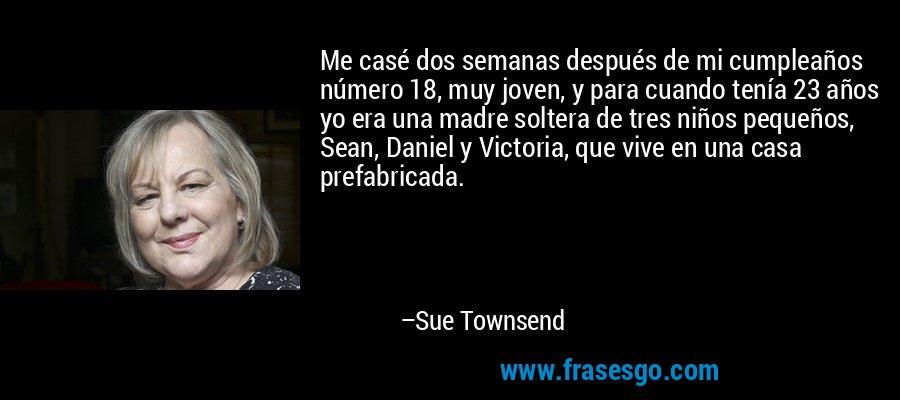 Me casé dos semanas después de mi cumpleaños número 18, muy joven, y para cuando tenía 23 años yo era una madre soltera de tres niños pequeños, Sean, Daniel y Victoria, que vive en una casa prefabricada. – Sue Townsend