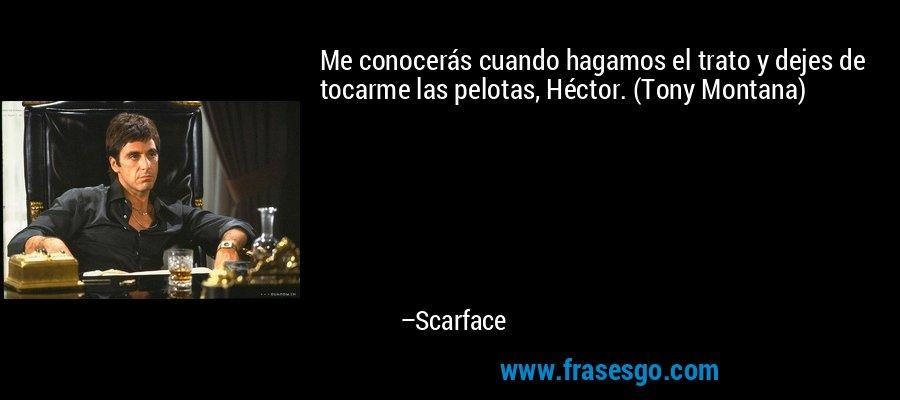 Me conocerás cuando hagamos el trato y dejes de tocarme las pelotas, Héctor. (Tony Montana) – Scarface