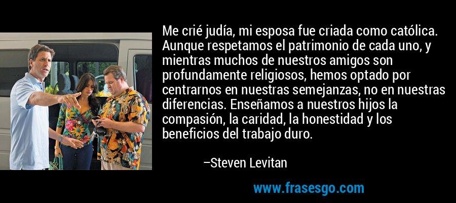 Me crié judía, mi esposa fue criada como católica. Aunque respetamos el patrimonio de cada uno, y mientras muchos de nuestros amigos son profundamente religiosos, hemos optado por centrarnos en nuestras semejanzas, no en nuestras diferencias. Enseñamos a nuestros hijos la compasión, la caridad, la honestidad y los beneficios del trabajo duro. – Steven Levitan